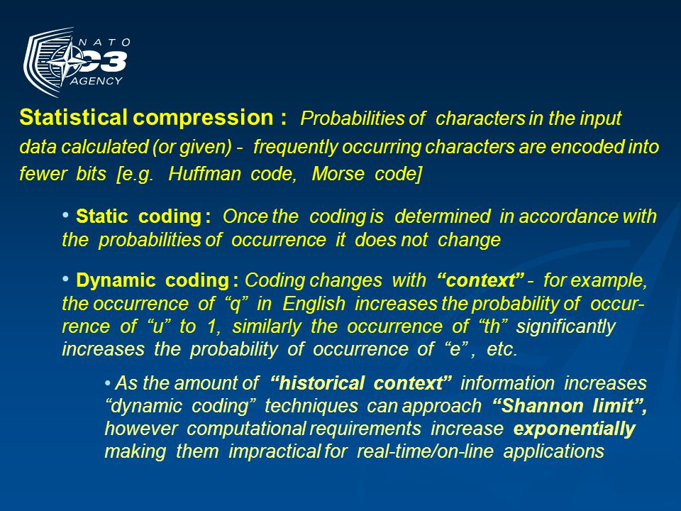 Statistical compression : Probabilities of characters in the input data calculated (or given) - frequently occurring characters are encoded into fewer bits [e.g. Huffman code, Morse code]